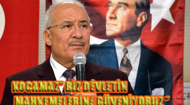 KOCAMAZ'' BİZ DEVLETİN MAHKEMELERİNE GÜVENİYORUZ ''